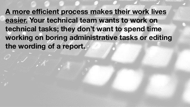A more efficient process makes their work lives easier. Your technical team wants to work on technical tasks; they don't wan...