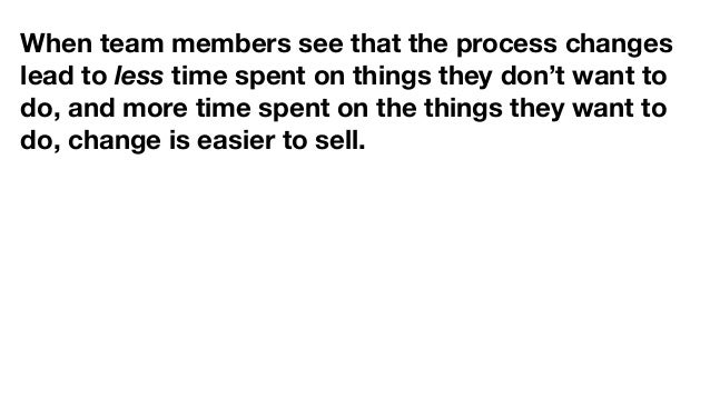 When team members see that the process changes lead to less time spent on things they don't want to do, and more time spen...