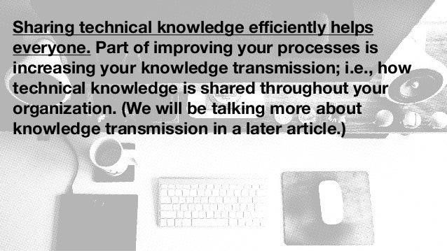 Sharing technical knowledge efficiently helps everyone. Part of improving your processes is increasing your knowledge transm...