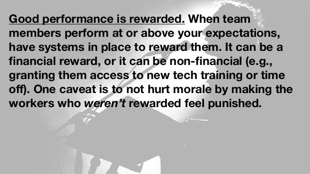Good performance is rewarded. When team members perform at or above your expectations, have systems in place to reward the...