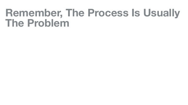 Remember, The Process Is Usually The Problem
