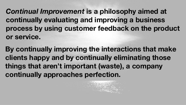 Continual Improvement is a philosophy aimed at continually evaluating and improving a business process by using customer f...