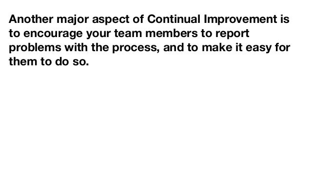 Another major aspect of Continual Improvement is to encourage your team members to report problems with the process, and t...