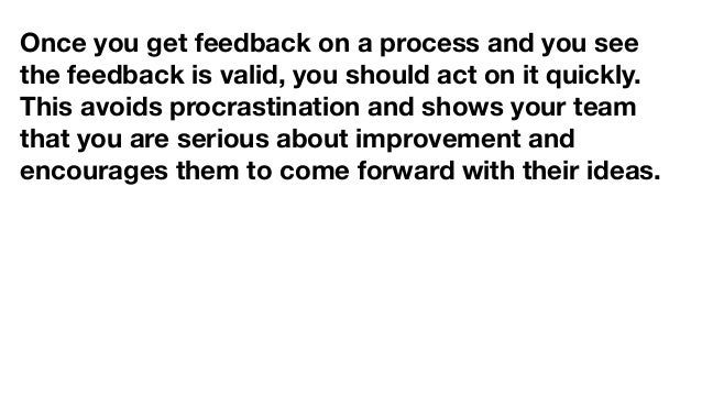 Once you get feedback on a process and you see the feedback is valid, you should act on it quickly. This avoids procrastin...
