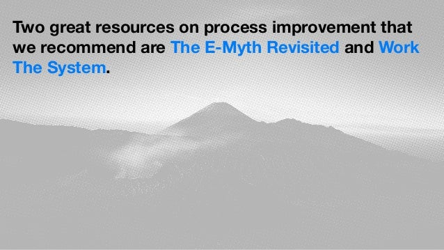 Two great resources on process improvement that we recommend are The E-Myth Revisited and Work The System.
