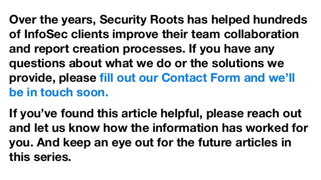 Over the years, Security Roots has helped hundreds of InfoSec clients improve their team collaboration and report creation...