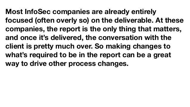 Most InfoSec companies are already entirely focused (often overly so) on the deliverable. At these companies, the report i...