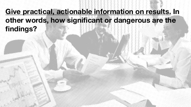Give practical, actionable information on results. In other words, how significant or dangerous are the findings?