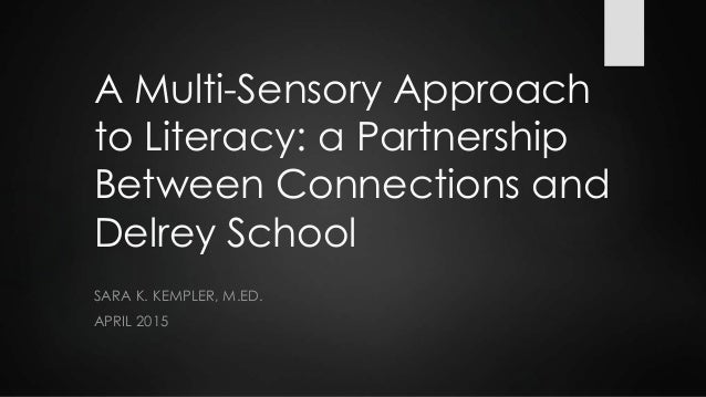 A Multi-Sensory Approach to Literacy: a Partnership Between Connections and Delrey School SARA K. KEMPLER, M.ED. APRIL 2015