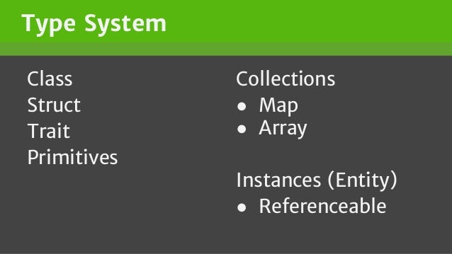 Type System Class Struct Trait Primitives Collections ● Map ● Array Instances (Entity) ● Referenceable
