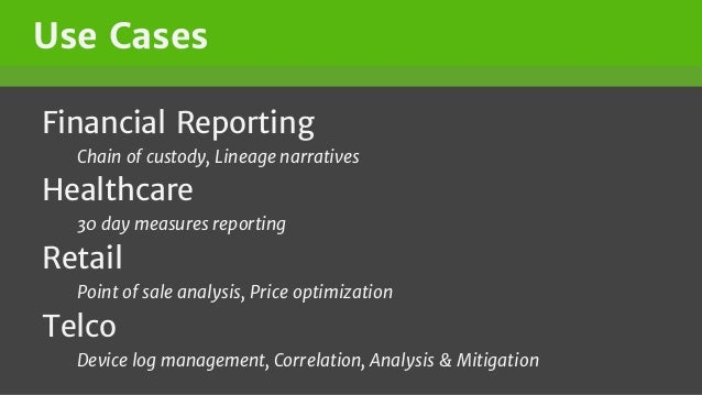 Use Cases Financial Reporting Chain of custody, Lineage narratives Healthcare 30 day measures reporting Retail Point of sa...