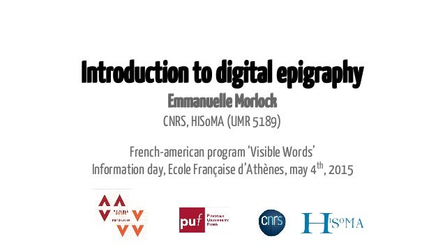 Introductiontodigitalepigraphy EmmanuelleMorlock CNRS, HISoMA (UMR 5189) French-american program 'Visible Words' Informati...