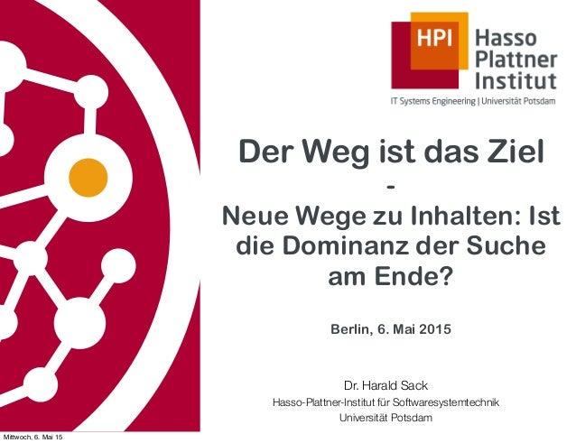 Der Weg ist das Ziel - Neue Wege zu Inhalten: Ist die Dominanz der Suche am Ende? Berlin, 6. Mai 2015 Dr. Harald Sack Hass...