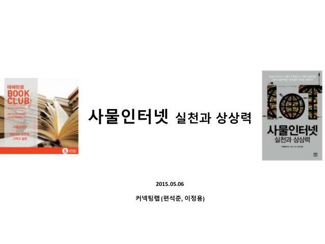 2015.05.06 커넥팅랩 (편석준, 이정용) 사물인터넷 실천과 상상력