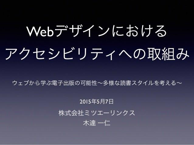 Webデザインにおける アクセシビリティへの取組み 株式会社ミツエーリンクス 木達 一仁 2015年5月7日 ウェブから学ぶ電子出版の可能性∼多様な読書スタイルを考える∼