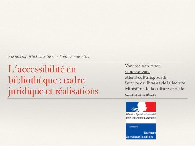 Formation Médiaquitaine - Jeudi 7 mai 2015 L'accessibilité en bibliothèque : cadre juridique et réalisations Vanessa van A...