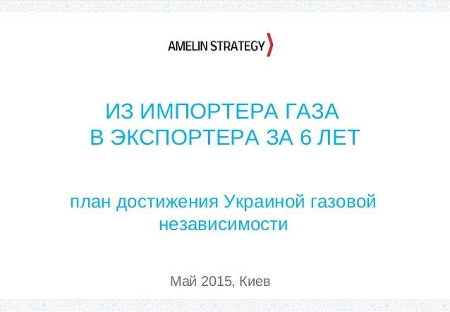 ИЗ ИМПОРТЕРА ГАЗА В ЭКСПОРТЕРА ЗА 6 ЛЕТ план достижения Украиной газовой независимости Май 2015, Киев