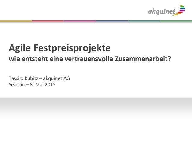 Agile Festpreisprojekte wie entsteht eine vertrauensvolle Zusammenarbeit? Tassilo Kubitz – akquinet AG SeaCon – 8. Mai 2015