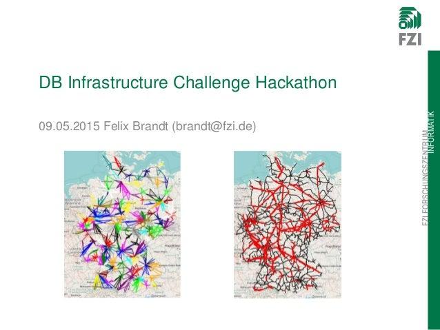 FZIFORSCHUNGSZENTRUM INFORMATIK DB Infrastructure Challenge Hackathon 09.05.2015 Felix Brandt (brandt@fzi.de)
