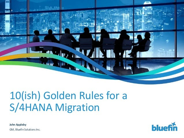 10(ish) Golden Rules for a S/4HANA Migration John Appleby GM, Bluefin Solutions Inc.