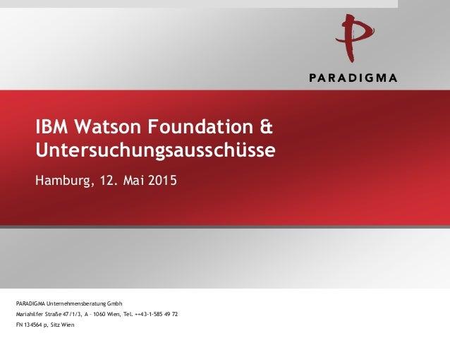 IBM Watson Foundation & Untersuchungsausschüsse Hamburg, 12. Mai 2015 PARADIGMA Unternehmensberatung Gmbh Mariahilfer Stra...