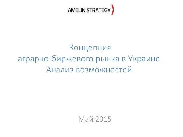 Концепция аграрно-биржевого рынка в Украине. Анализ возможностей. Май 2015