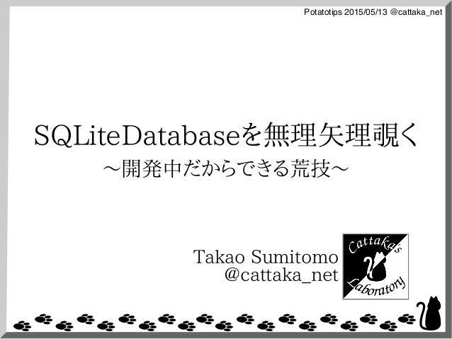 Potatotips 2015/05/13 @cattaka_net SQLiteDatabaseを無理矢理覗く 〜開発中だからできる荒技〜 Takao Sumitomo @cattaka_net