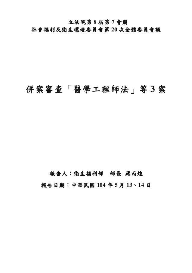 立法院第 8 屆第 7 會期 社會福利及衛生環境委員會第 20 次全體委員會議 併案審查「醫學工程師法」等 3 案 報告人:衛生福利部 部長 蔣丙煌 報告日期:中華民國 104 年 5 月 13、14 日