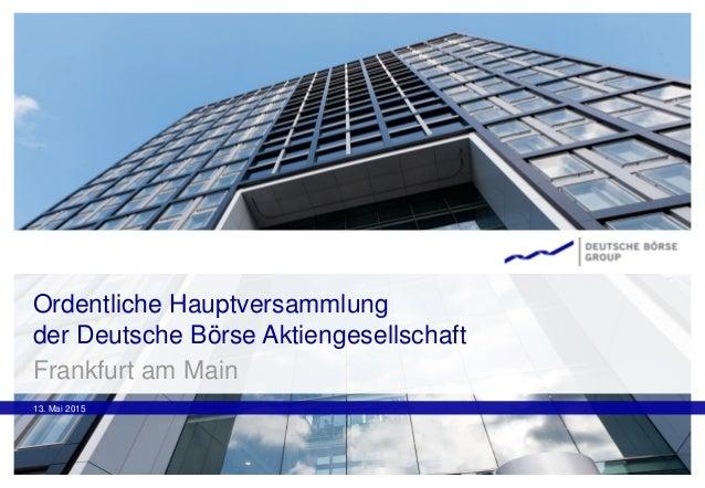 Ordentliche Hauptversammlung der Deutsche Börse Aktiengesellschaft 13. Mai 2015 Frankfurt am Main