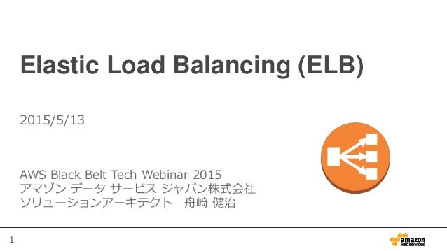1 Elastic Load Balancing (ELB) AWS Black Belt Tech Webinar 2015 アマゾン データ サービス ジャパン株式会社 ソリューションアーキテクト 舟﨑 健治 2015/5/13