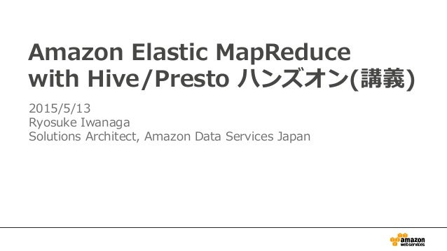 Amazon  Elastic  MapReduce with  Hive/Presto  ハンズオン(講義) 2015/5/13 Ryosuke  Iwanaga Solutions  Architect,  Amazon  Data  Se...