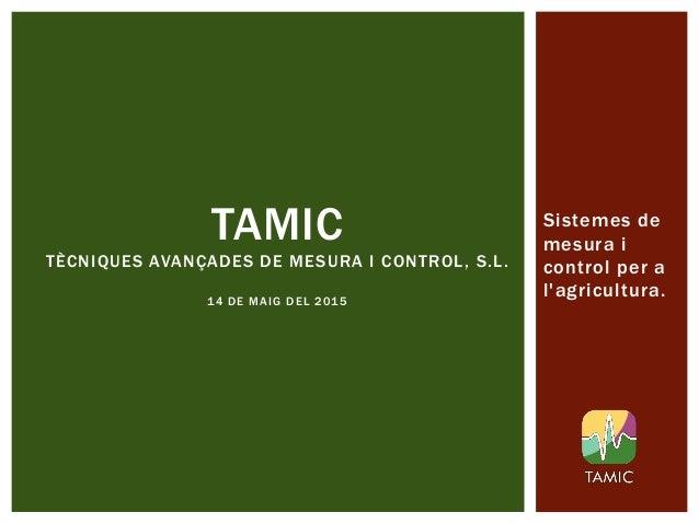 TAMIC TÈCNIQUES AVANÇADES DE MESURA I CONTROL, S.L. 14 DE MAIG DEL 2015 Sistemes de mesura i control per a l'agricultura.