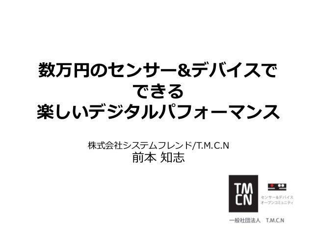 数万円のセンサー&デバイスで できる 楽しいデジタルパフォーマンス 株式会社システムフレンド/T.M.C.N 前本 知志