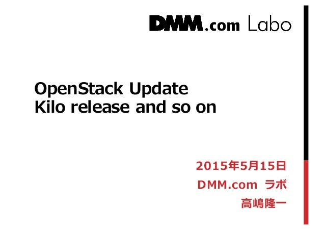 OpenStack Update Kilo  release and so on 2015年年5⽉月15⽇日 DMM.com ラボ ⾼高嶋隆⼀一