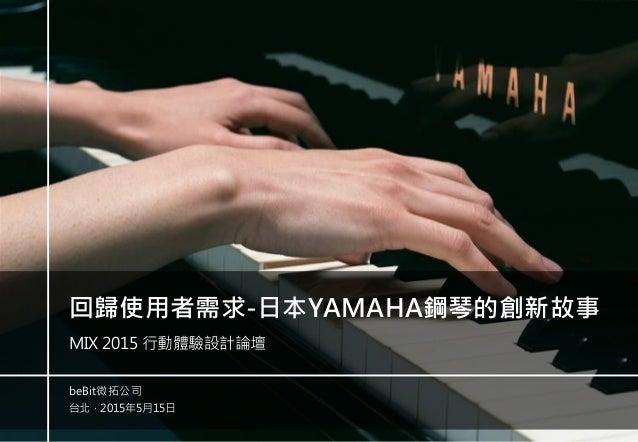 -0- 台北,2015年5月15日 beBit微拓公司 回歸使用者需求-日本YAMAHA鋼琴的創新故事 MIX 2015 行動體驗設計論壇