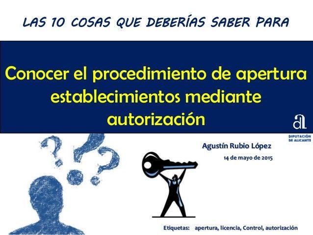 Conocer el procedimiento de apertura establecimientos mediante autorización Agustín Rubio López 14 de mayo de 2015 LAS 10 ...