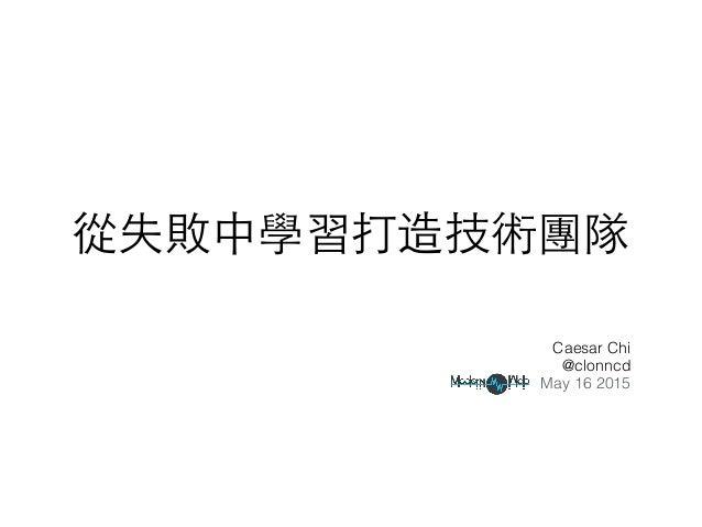從失敗中學習打造技術團隊 Caesar Chi @clonncd May 16 2015