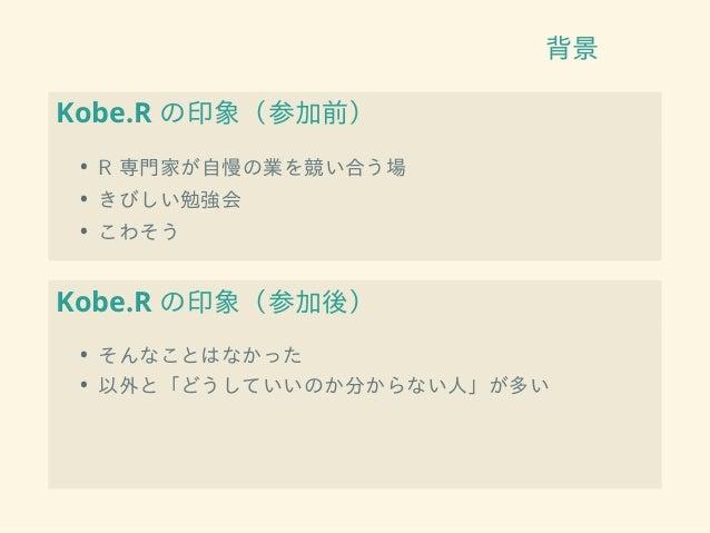 背景 Kobe.R の印象(参加前) • R 専門家が自慢の業を競い合う場 • きびしい勉強会 • こわそう Kobe.R の印象(参加後) • そんなことはなかった • 以外と「どうしていいのか分からない人」が多い