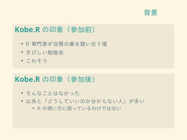 背景 Kobe.R の印象(参加前) • R 専門家が自慢の業を競い合う場 • きびしい勉強会 • こわそう Kobe.R の印象(参加後) • そんなことはなかった • 以外と「どうしていいのか分からない人」が多い • R の使い方に困ってい...