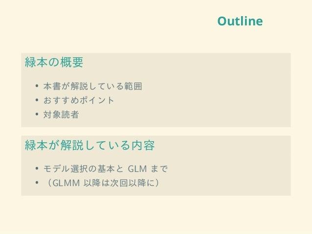 Outline 緑本の概要 • 本書が解説している範囲 • おすすめポイント • 対象読者 緑本が解説している内容 • モデル選択の基本と GLM まで • (GLMM 以降は次回以降に)