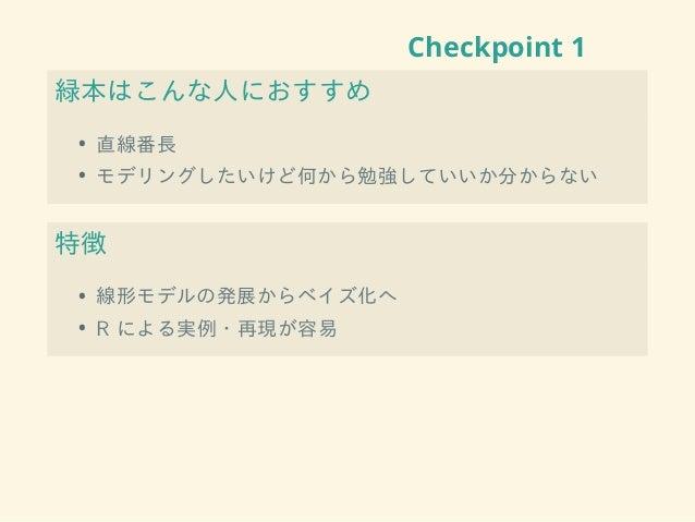 Checkpoint 1 緑本はこんな人におすすめ • 直線番長 • モデリングしたいけど何から勉強していいか分からない 特徴 • 線形モデルの発展からベイズ化へ • R による実例・再現が容易