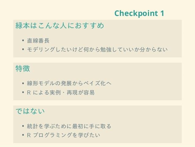 Checkpoint 1 緑本はこんな人におすすめ • 直線番長 • モデリングしたいけど何から勉強していいか分からない 特徴 • 線形モデルの発展からベイズ化へ • R による実例・再現が容易 ではない • 統計を学ぶために最初に手に取る •...