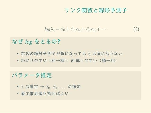 リンク関数と線形予測子 logλi = β0 + β1x1i + β2x2i + · · · (3) なぜ log をとるの? • 右辺の線形予測子が負になっても λ は負にならない • わかりやすい(和→積)、計算しやすい(積→和) パラメー...