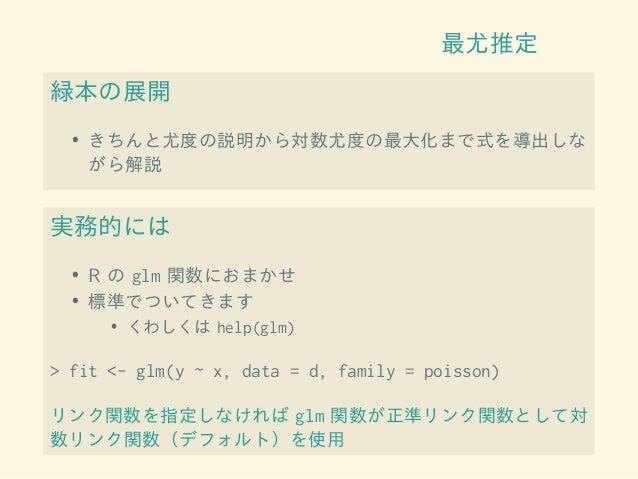 最尤推定 緑本の展開 • きちんと尤度の説明から対数尤度の最大化まで式を導出しな がら解説 実務的には • R の glm 関数におまかせ • 標準でついてきます • くわしくは help(glm) > fit <- glm(y ~ x, da...