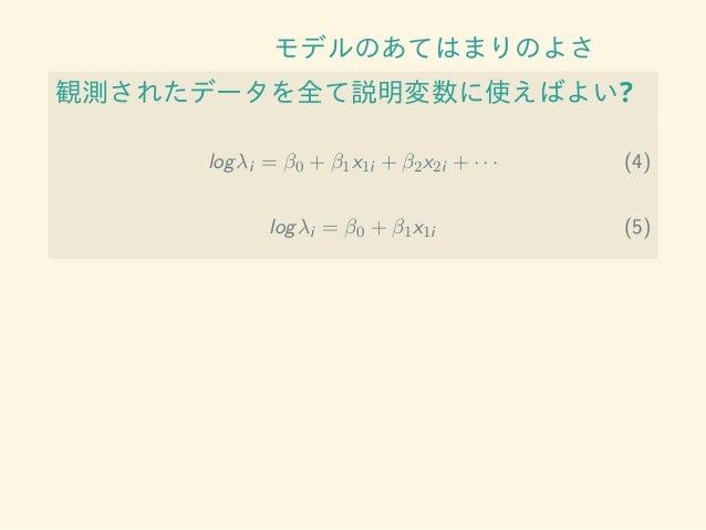 モデルのあてはまりのよさ 観測されたデータを全て説明変数に使えばよい? logλi = β0 + β1x1i + β2x2i + · · · (4) logλi = β0 + β1x1i (5)