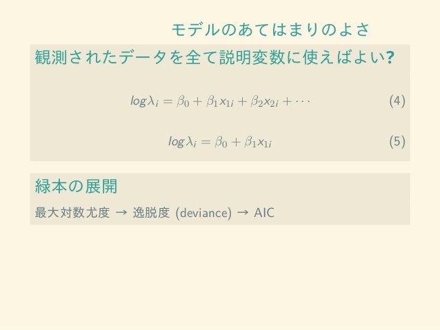 モデルのあてはまりのよさ 観測されたデータを全て説明変数に使えばよい? logλi = β0 + β1x1i + β2x2i + · · · (4) logλi = β0 + β1x1i (5) 緑本の展開 最大対数尤度 → 逸脱度 (devi...