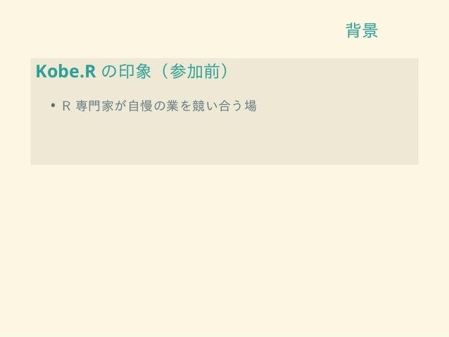 背景 Kobe.R の印象(参加前) • R 専門家が自慢の業を競い合う場