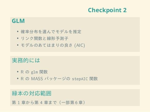 Checkpoint 2 GLM • 確率分布を選んでモデルを推定 • リンク関数と線形予測子 • モデルのあてはまりの良さ (AIC) 実務的には • R の glm 関数 • R の MASS パッケージの stepAIC 関数 緑本の対応...