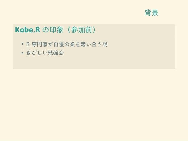 背景 Kobe.R の印象(参加前) • R 専門家が自慢の業を競い合う場 • きびしい勉強会