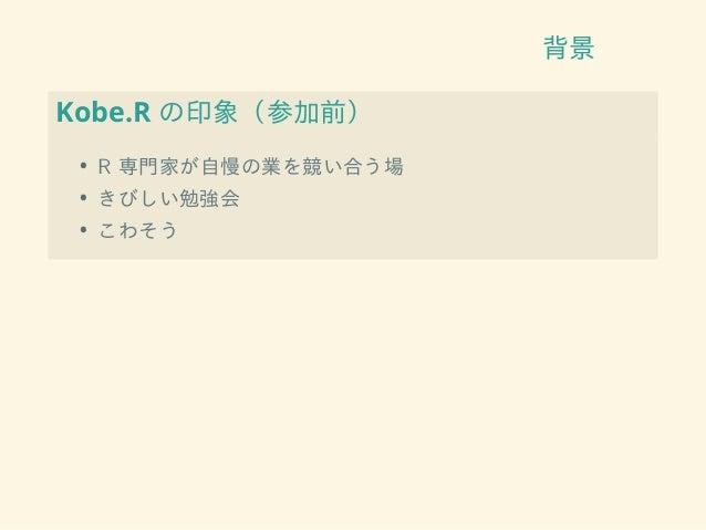 背景 Kobe.R の印象(参加前) • R 専門家が自慢の業を競い合う場 • きびしい勉強会 • こわそう